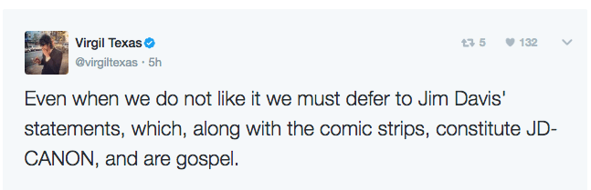 Text - Virgil Texas 135 132 @virgiltexas 5h Even when we do not like it we must defer to Jim Davis' statements, which, along with the comic strips, constitute JD- CANON, and are gospel