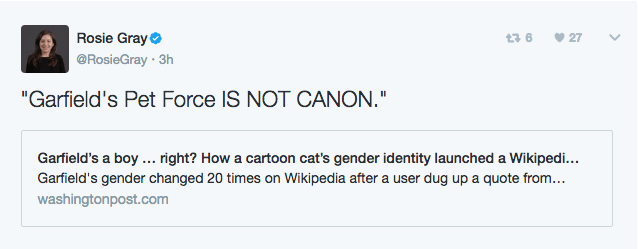 """Text - Rosie Gray @RosieGray 3h t 6 27 """"Garfield's Pet Force IS NOT CANON."""" Garfield's a boy. right? How a cartoon cat's gender identity launched a Wikipedi... Garfield's gender changed 20 times on Wikipedia after a user dug up a quote from... washingtonpost.com"""
