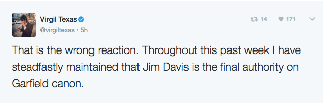 Text - Virgil Texas 171 13 14 @virgiltexas 5h That is the wrong reaction. Throughout this past week I have steadfastly maintained that Jim Davis is the final authority on Garfield canon
