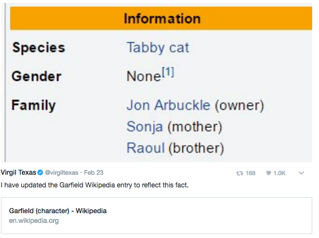 Text - Information Species Tabby cat None11 Gender Family Jon Arbuckle (owner) Sonja (mother) Raoul (brother) Virgil Texas@virgiltexas Feb 23 I have updated the Garfield Wikipedia entry to reflect this fact. 3 168 1.0K Garfield (character) - Wikipedia en.wikipedia.org