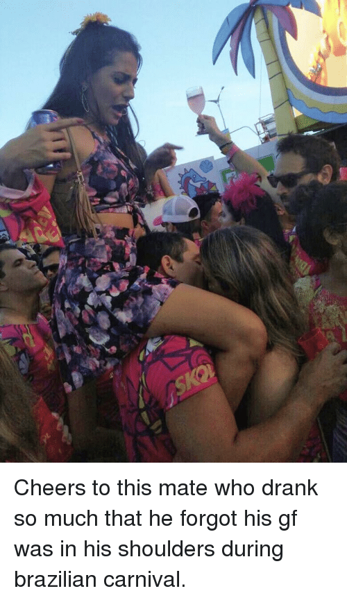 Event - SKO Cheers to this mate who drank so much that he forgot his gf was in his shoulders during brazilian carnival.