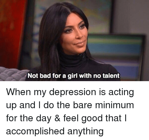 Text - Not bad for a girl with no talent When my depression is acting up and I do the bare minimum for the day & feel good that I accomplished anything