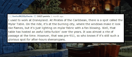 Text - [- SortedN2Slytherin 1625 points 1 month ago I used to work at Disneyland. At Pirates of the Caribbean, there is a spot called the Mylar Table. On the ride, it's at the burning city, where the windows make it look like flames, but it's just lighting on mylar fabric with a fan blowing. Well, that table has hosted an awful lotta fuckin' over the years. It was almost a rite of passage at the time. However, that was pre-911, so who knows if it's still such a glorious spot for after-hours shen