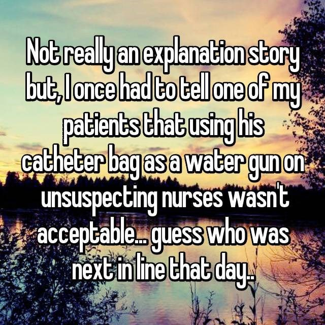 Text - Not realy an explanation stury but,lance hadto Cellone cfmy pallenbs that usinghis catheterbagas a watergun on unsuspecting nurses wasnt acceptableguess whowas nextinline that day