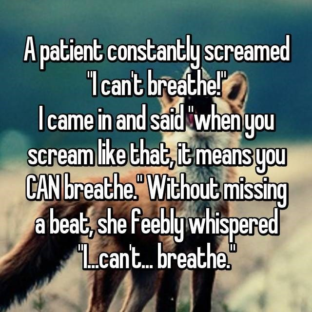 Text - A patient constantly screamed 1cant breathe! Icame in and said when you Scream like that, it means you CAN breathe Without missing a beat, she Peebly whispered Lcant... breathe |Scr