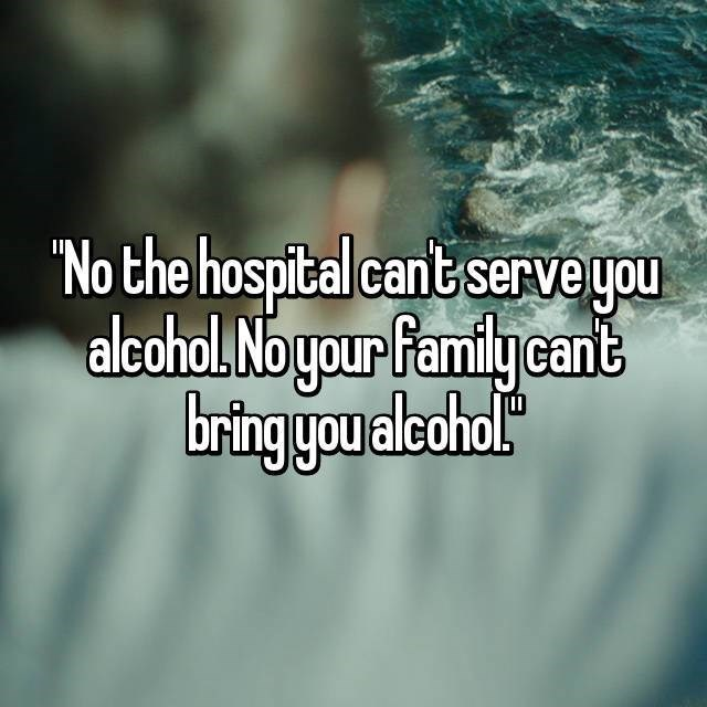 Text - No the hospital cant serve you alcohol. No your family cant bring you alcohal