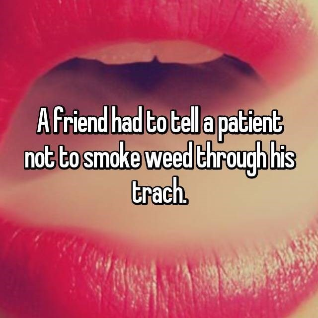 Lip - Afriend had to tell a patient not to smoke weed through is trach