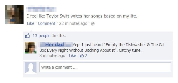 "Text - I feel like Taylor Swift writes her songs based on my life. Like Comment 22 minutes ago 13 people like this. Her dad Box Every Night Without Bitching About It"". Catchy tune. 8 minutes ago Like 2 Yep. I just heard ""Empty the Dishwasher & The Cat Write a comment .."