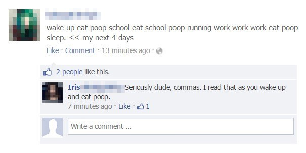 Text - wake up eat poop school eat school poop running work work work eat poop sleep. << my next 4 days Like Comment 13 minutes ago 2 people like this. Iris Seriously dude, commas. I read that as you wake up and eat poop. 7 minutes ago Like 1 Write a comment.