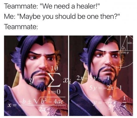 "Face - Teammate: ""We need a healer!"" Me: ""Maybe you should be one then?"" Teammate: sin Ocos e 10 2.y 2x+ 5y=2x1 b+Vb-4ac 2ink"
