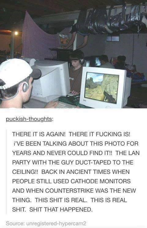 Technology - puckish-thoughts: THERE IT IS AGAIN! THERE IT FUCKING IS! i'VE BEEN TALKING ABOUT THIS PHOTO FOR YEARS AND NEVER COULD FIND IT! THE LAN PARTY WITH THE GUY DUCT-TAPED TO THE CEILING!! BACK IN ANCIENT TIMES WHEN PEOPLE STILL USED CATHODE MONITORS AND WHEN COUNTERSTRIKE WAS THE NEW THING. THIS SHIT IS REAL. THIS IS REAL SHIT SHIT THAT HAPPENED. Source: unregistered-hypercam2
