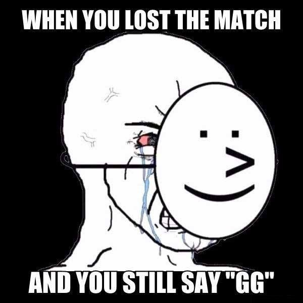 "Face - WHEN YOU LOST THE MATCH AND YOU STILL SAY ""GG"""