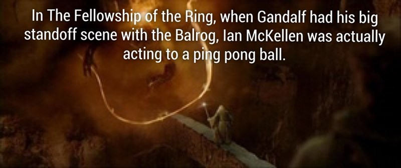 Text - In The Fellowship of the Ring, when Gandalf had his big standoff scene with the Balrog, lan McKellen was actually acting to a ping pong ball.