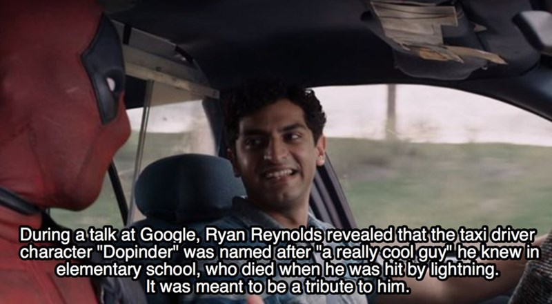 """Mode of transport - During a talk at Google, Ryan Reynolds revealed that the taxi driver character """"Dopinder"""" was named after """"a really cool guy he knew in elementary school, who died when he was hit by lightning. It was meant to be a tribute to him."""