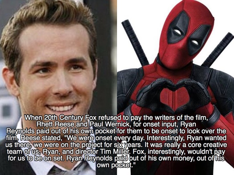 """Superhero - When 20th Century Fox refused to pay the writers of the film, Rhett Reese and Paul Wernick, for onset input, Ryan Reynolds paid out of his own pocket for them to be onset to look over the film, Reese stated, """"We were onset every day. Interestingly, Ryan wanted us there, we were on the project for sixyears. It was really a core creative team of us, Ryan, and director Tim Miller. Fox, interestingly, wouldn't pay for us to be on set. Ryan Reynolds paid out of his own money, out of his o"""