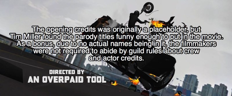 Vehicle - The opening credits was originallya placeholder, but Tim Miller found the parody titles funny enough to put in the movie. As a bonus, due to no actual names beinglin it, the filmmakers were not required to abide by guild rulestabout crew and actor credits. DIRECTED BY AN OVERPAID TOOL