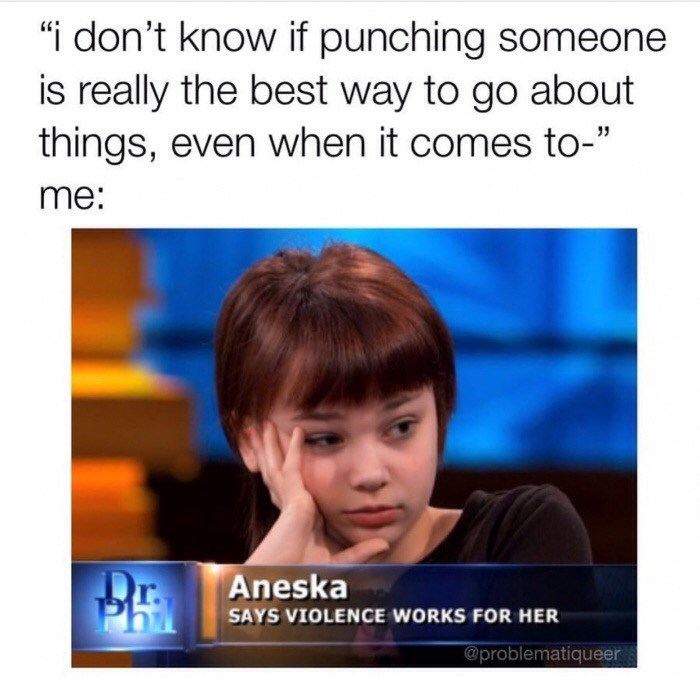 "meme - Text - ""i don't know if punching someone is really the best way to go about things, even when it comes to-"" me: Aneska SAYS VIOLENCE WORKS FOR HER @problematiqueer"