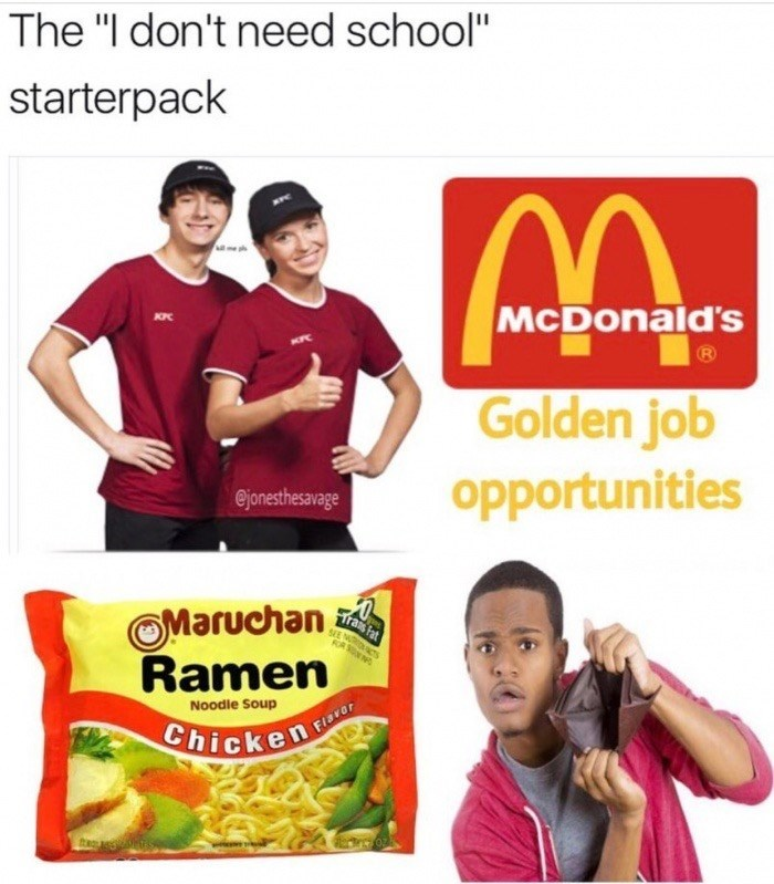 "meme - Product - The ""I don't need school"" starterpack McDonald's Golden job opportunities @jonesthesavage Maruchan Ramen Trais Fat FOR SNN Noodle Soup ChickenFiacar"