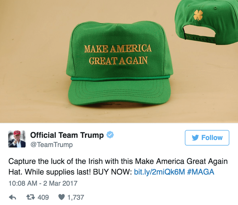 Green - MAKE AMERICA GREAT AGAIN Official Team Trump Follow @TeamTrump Capture the luck of the Irish with this Make America Great Again Hat. While supplies last! BUY NOW: bit.ly/2miQk6M #MAGA 10:08 AM - 2 Mar 2017 t409 1,737