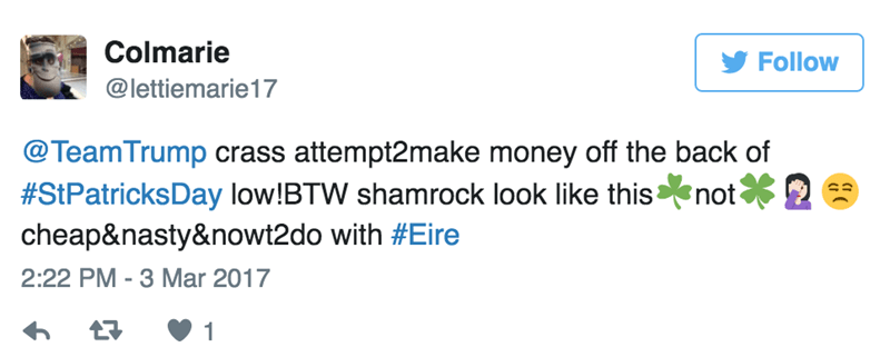 Text - Colmarie Follow @lettiemarie17 @Team Trump crass attempt2make money off the back of #StPatricksDay low!BTW shamrock look like this cheap&nasty&nowt2do with #Eire not 2:22 PM-3 Mar 2017 1