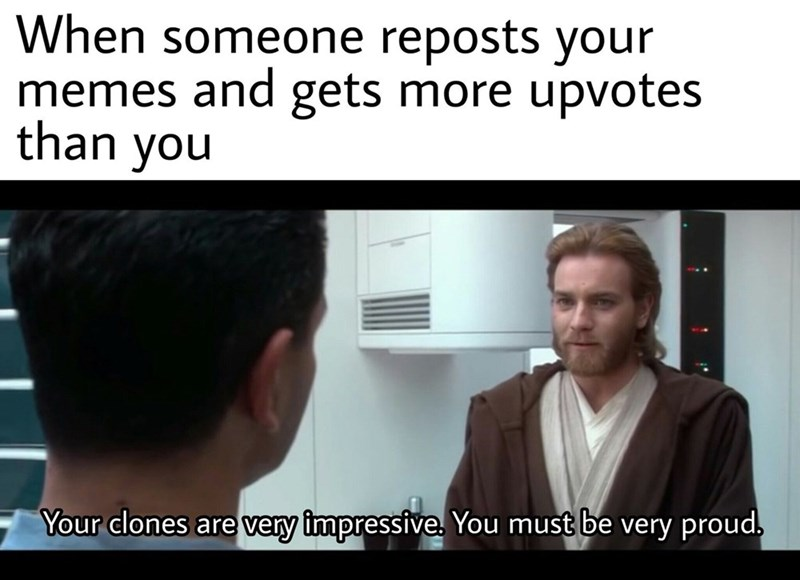 Forehead - When someone reposts your memes and gets more upvotes than you Your clones are very impressive. You must be very proud