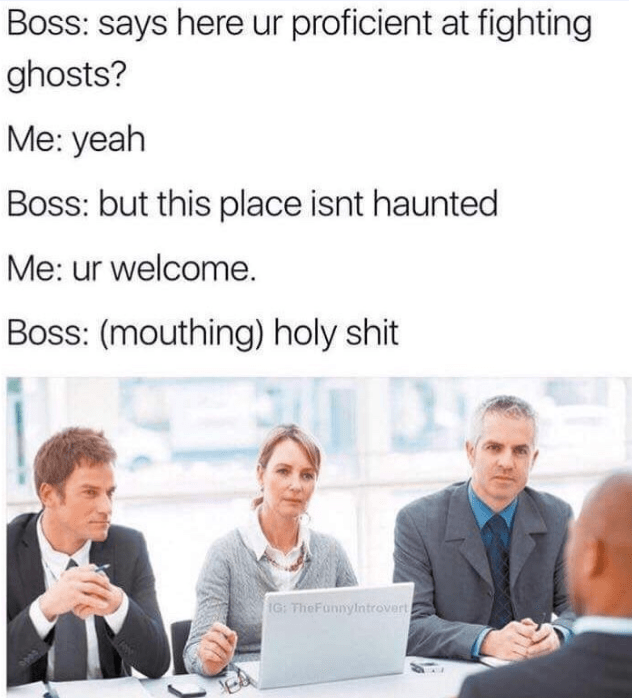 Text - Boss: says here ur proficient at fighting ghosts? Me: yeah Boss: but this place isnt haunted Me: ur welcome. Boss: (mouthing) holy shit IG: TheFunnyintrovert)