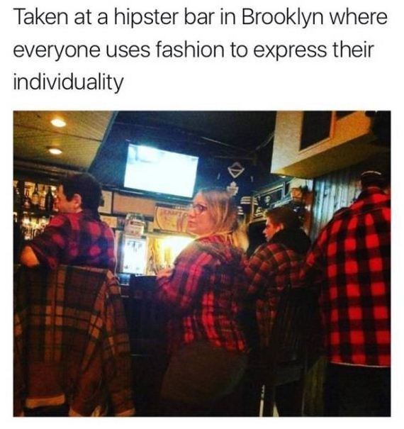 Text - Taken at a hipster bar in Brooklyn where everyone uses fashion to express their individuality