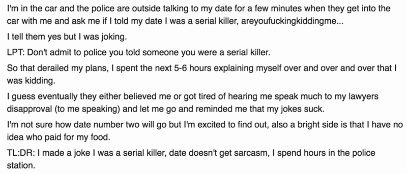 Text - I'm in the car and the police are outside talking to my date for a few minutes when they get into the car with me and ask me if I told my date I was a serial killer, areyoufuckingkiddingme... I tell them yes but I was joking LPT: Don't admit to police you told someone you were a serial killer. So that derailed my plans, I spent the next 5-6 hours explaining myself over and over and over that I was kidding. I guess eventually they either believed me or got tired of hearing me speak much to