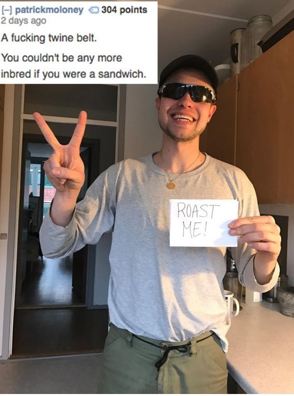 Finger - H patrickmoloney 304 points 2 days ago A fucking twine belt. You couldn't be any more inbred if you were a sandwich. ROAST ME!