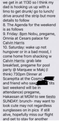 Text - we get in at 1130 so I think my dad is hooking us up with a limo to get drunk/ go to lunch/ drive around the strip but more details to follow 8. The Agenda for the weekend is as follows 9. Friday: 8pm Nobu, pregame, Omnia at Cesars palace for Calvin Harris 10. Saturday: wake up not hungover or in a bad mood, I come home from shacking w Calvin Harris: grab late breakfast, pregame for pool party @Marqueew Makj ( think) 730pm Dinner at Scareptta at the Cosmos and friend who saw last weekend