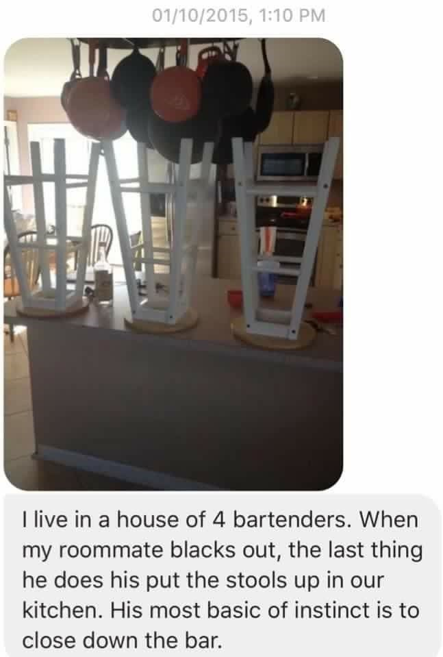 Product - 01/10/2015, 1:10 PM I live in a house of 4 bartenders. When my roommate blacks out, the last thing he does his put the stools up in our kitchen. His most basic of instinct is to close down the bar.
