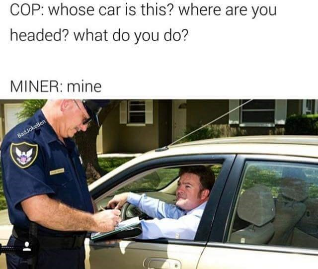 Motor vehicle - COP: whose car is this? where are you headed? what do you do? MINER: mine BadJokeBen
