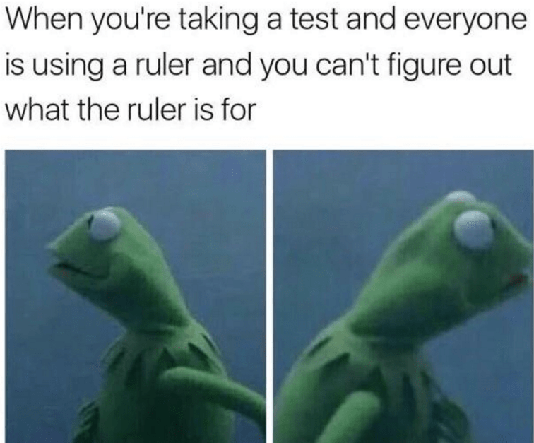 Green - When you're taking a test and everyone is using a ruler and you can't figure out what the ruler is for