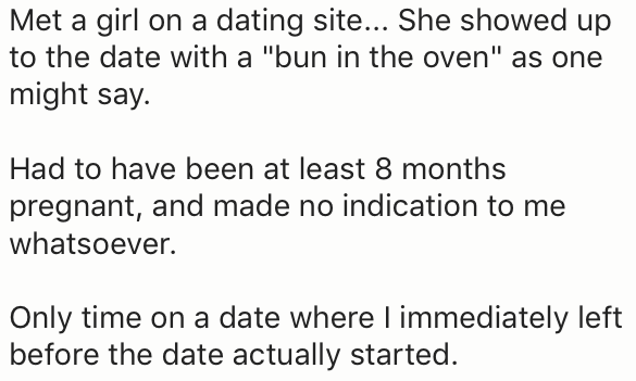 """Text - Met a girl on a dating site... She showed up to the date with a """"bun in the oven"""" as one might say Had to have been at least 8 months pregnant, and made no indication to me whatsoever. Only time on a date where l immediately left before the date actually started"""