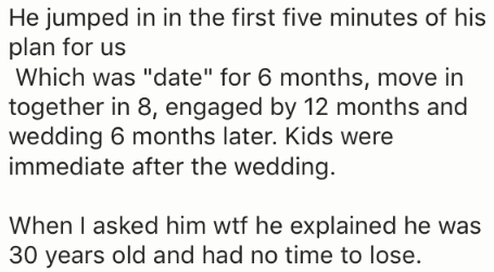 """Text - He jumped in in the first five minutes of his plan for us Which was """"date"""" for 6 months, move in together in 8, engaged by 12 months and wedding 6 months later. Kids were immediate after the wedding. When I asked him wtf he explained he was 30 years old and had no time to lose."""