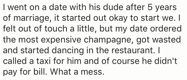 Text - I went on a date with his dude after 5 years of marriage, it started out okay to start we. I felt out of touch a little, but my date ordered the most expensive champagne, got wasted and started dancing in the restaurant. I called a taxi for him and of course he didn't pay for bill. What a mess.