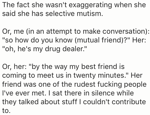 """Text - The fact she wasn't exaggerating when she said she has selective mutism. Or, me (in an attempt to make conversation): """"so how do you know (mutual friend)?"""" Her: """"oh, he's my drug dealer."""" Or, her: """"by the way my best friend is coming to meet us in twenty minutes."""" Her friend was one of the rudest fucking people I've ever met. I sat there in silence while they talked about stuff I couldn't contribute to."""