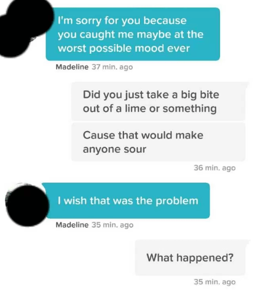 tinder lime pun - Text - I'm sorry for you because you caught me maybe at the worst possible mood ever Madeline 37 min. ago Did you just take a big bite out of a lime or something Cause that would make anyone sour 36 min. ago I wish that was the problem Madeline 35 min. ago What happened? 35 min. ago
