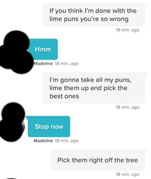 tinder lime pun - Text - If you think I'm done with the lime puns you're so wrong 19 min. ago Hmm Madeline 18 min. ago I'm gonna take all my puns, lime them up and pick the best ones 18 min. ago Stop now Madeline 18 min. ago Pick them right off the tree 18 min. ago