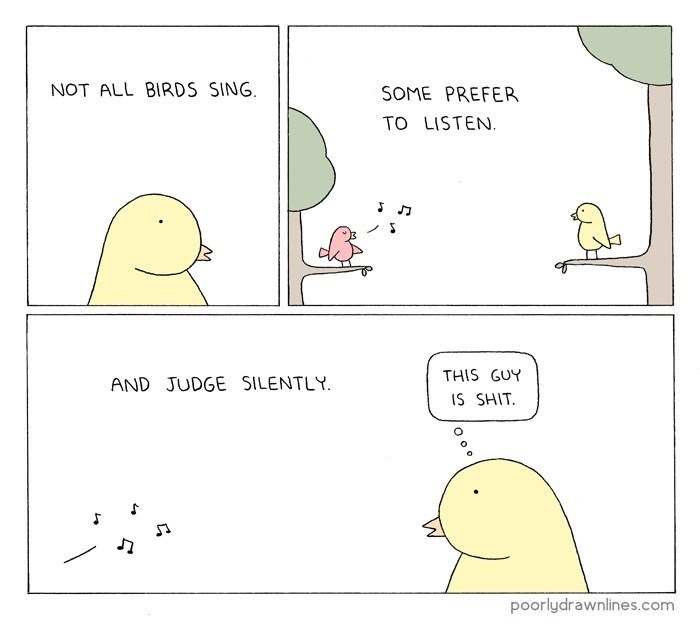 Text - NOT ALL BIRDS SING SOME PREFER TO LISTEN. THIS GUY AND JUDGE SILENTLY IS SHIT poorlydrawnlines.com