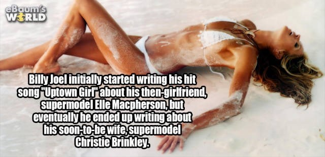 Text - eBaum's WERLD Billy Joel initially started writing his hit song Uptown Girtabout his then-girlifriend supermodel Elle Macpherson,but eventually he endedup writing about his soon to-be wife supermodel Christie Brinkley