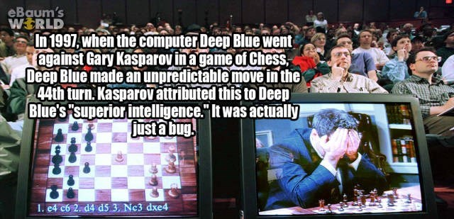"""Games - eBaum's WERLD In1997,when the computer Deep Blue went against Gary Kasparovina game of Chess, Deep Blue made an unpredictable move in the 44th turn.Kasparovattributed this to Deep Blue's superiorintelligence."""" It was actually justa bug I. e4 c6 2. d4 d5 3, Nc3 dxe4"""