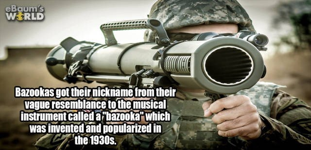 Soldier - eBaum's WERLD Bazookas got theirnickname trom their vague resemblance to the musical instrument called arbazooka which was invented and popularized in Cthe 1930s.
