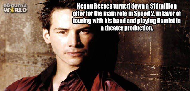 Forehead - eBaum's WERLD Keanu Reeves turned down a $11 million offer for the main role in Speed 2, in favor of touring with his band and playing Hamlet in atheater production