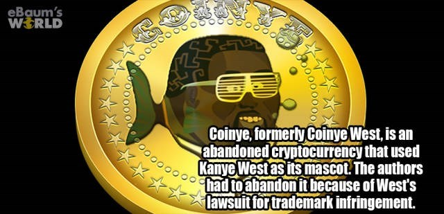 Yellow - eBaum's WERLD Coinye, formerly Coinye West, is an abandoned cryptocurrency that used Kanye West as its mascot. The authors eoo000000had to abandon it because of West's lawsuit for trademark infringement.