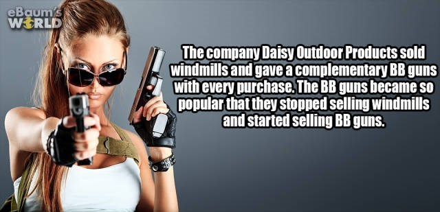 Eyewear - eBaum's WERLD The company Daisy Outdoor Products sold windmills and gave a complementary BB guns with every purchase. The BB guns became so popular that they stopped selling windmills and started selling BB guns.