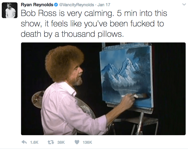 Text - Ryan Reynoldso @VancityReynolds Jan 17 Bob Ross is very calming. 5 min into this show, it feels like you've been fucked to death by a thousand pillows. 138K 1.6K 136K