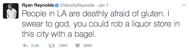 Text - Ryan Reynolds @VancityReynolds Jan 7 People in LA are deathly afraid of gluten. I Swear to god, you could rob a liquor store in this city with a bagel. 109K 2.3K 399K