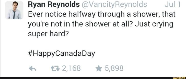 Text - Ryan Reynolds @VancityReynolds Ever notice halfway through a shower, that you're not in the shower at all? Just crying Jul 1 super hard? #HappyCanadaDay 5,898 2,168 ifunny.co