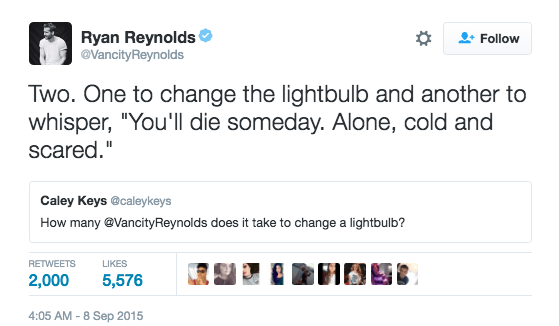 """Text - Ryan Reynolds @VancityReynolds Follow Two. One to change the lightbulb and another to whisper, """"You'll die someday. Alone, cold and scared."""" Caley Keys @caleykeys How many @VancityReynolds does it take to change a lightbulb? RETWEETS LIKES 2,000 5,576 4:05 AM -8 Sep 2015"""